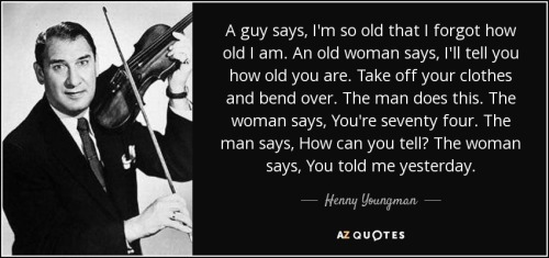 quote-a-guy-says-i-m-so-old-that-i-forgot-how-old-i-am-an-old-woman-says-i-ll-tell-you-how-henny-youngman-143-8-0809.jpg